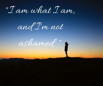 I am what I am, and I'm not ashamed
