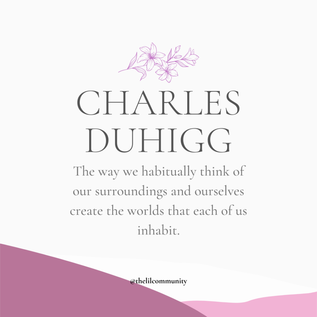 Quote from The Power of Habits by Charles Duhigg- the way we habitually think of our surroundings and ourselves create the worlds that each of us inhabit